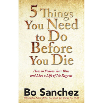 5 Things You Need to Do Before You Die (How to Follow Your Blissand Live a Life of No Regrets) by Bo Sanchez