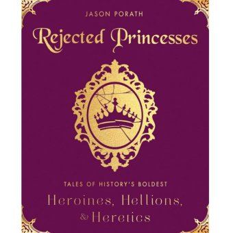 Rejected Princesses: Tales of History's Boldest Heroines, Hellions,and Heretics Price Philippines